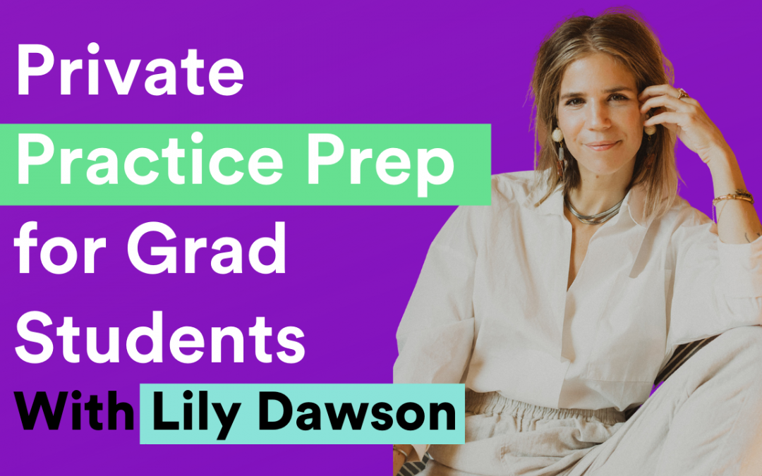 Private Practice Prep for Grad Students–from live interview with Lily Dawson